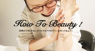 [How to Beauty]世界に1つしかないオリジナルアクセサリーを作ってみよう!