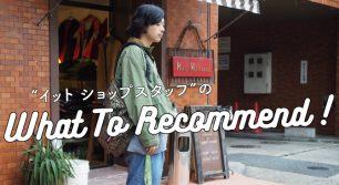 """what to recommend vol.1 〜""""イット ショップスタッフ""""のお洒落のひみつ〜"""