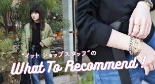 """what to recommend vol.2 〜""""イット ショップスタッフ""""のお洒落のひみつ〜"""