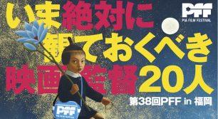 いま絶対に見ておくべき映画監督20人が集結。「第38回 PFF in福岡」開催!