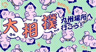 大相撲九州場所へ行こう!